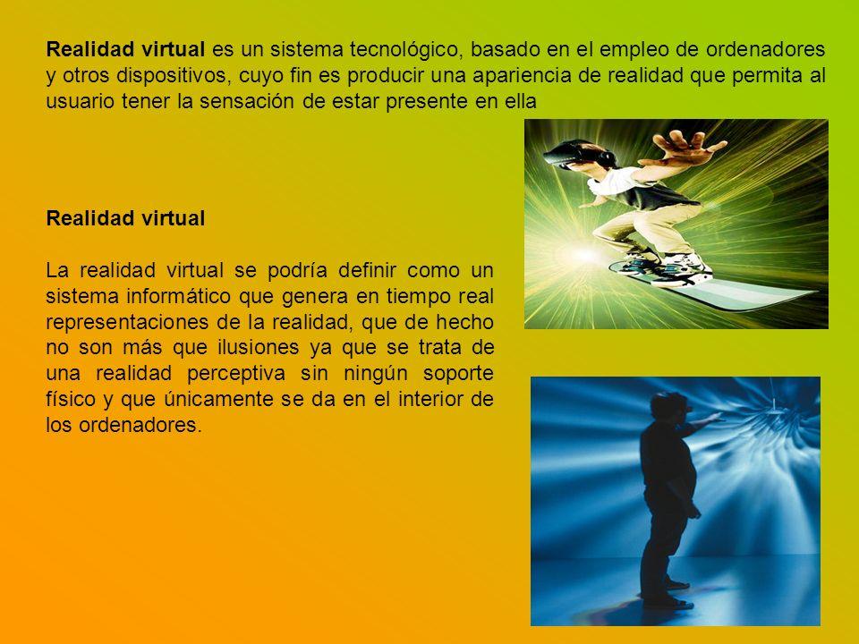 Realidad virtual es un sistema tecnológico, basado en el empleo de ordenadores y otros dispositivos, cuyo fin es producir una apariencia de realidad que permita al usuario tener la sensación de estar presente en ella