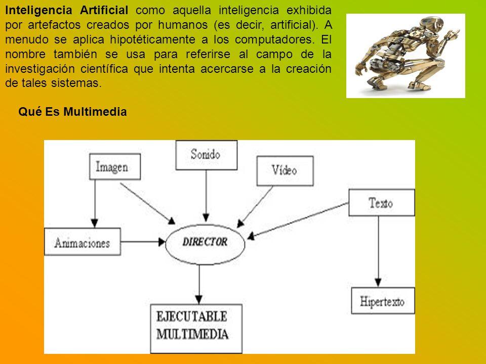 Inteligencia Artificial como aquella inteligencia exhibida por artefactos creados por humanos (es decir, artificial). A menudo se aplica hipotéticamente a los computadores. El nombre también se usa para referirse al campo de la investigación científica que intenta acercarse a la creación de tales sistemas.