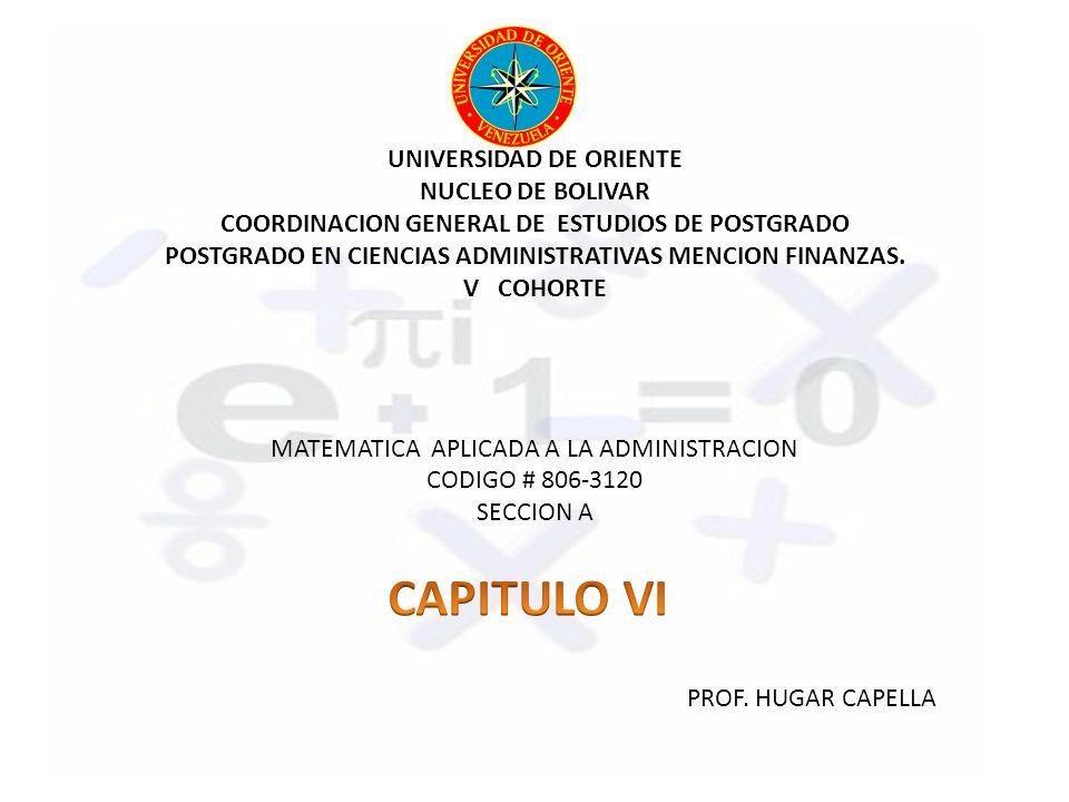 UNIVERSIDAD DE ORIENTE NUCLEO DE BOLIVAR COORDINACION GENERAL DE ESTUDIOS DE POSTGRADO POSTGRADO EN CIENCIAS ADMINISTRATIVAS MENCION FINANZAS. V COHORTE MATEMATICA APLICADA A LA ADMINISTRACION CODIGO # 806-3120 SECCION A