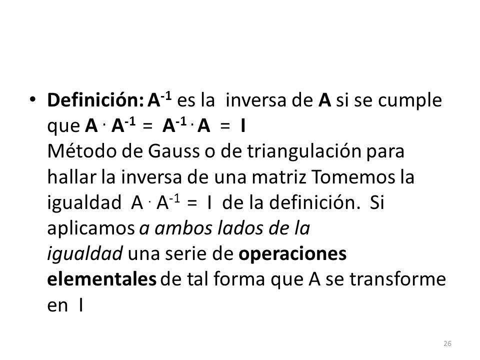 Definición: A-1 es la inversa de A si se cumple que A. A-1 = A-1