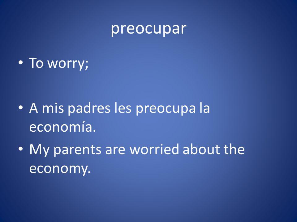 preocupar To worry; A mis padres les preocupa la economía.