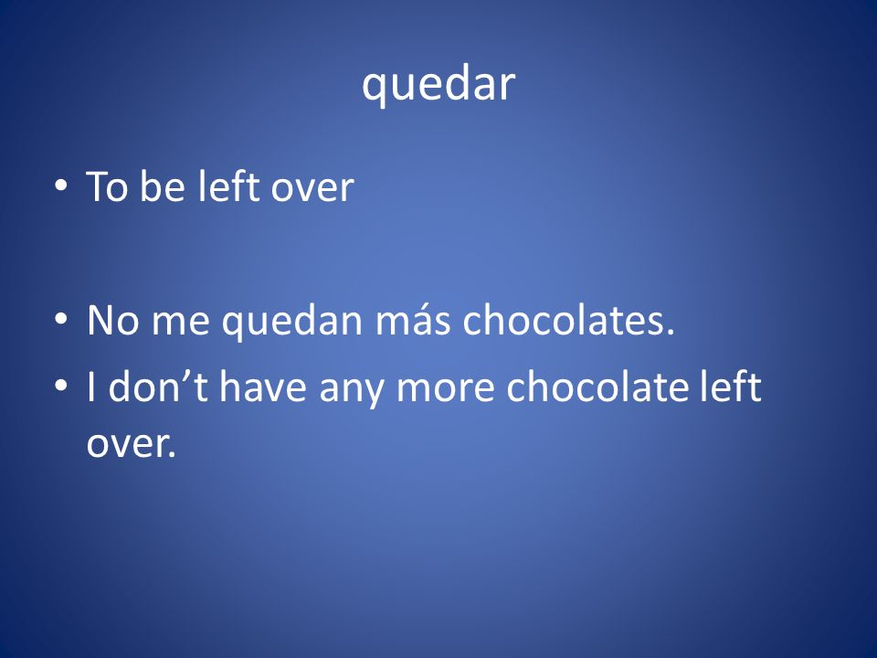 quedar To be left over No me quedan más chocolates.