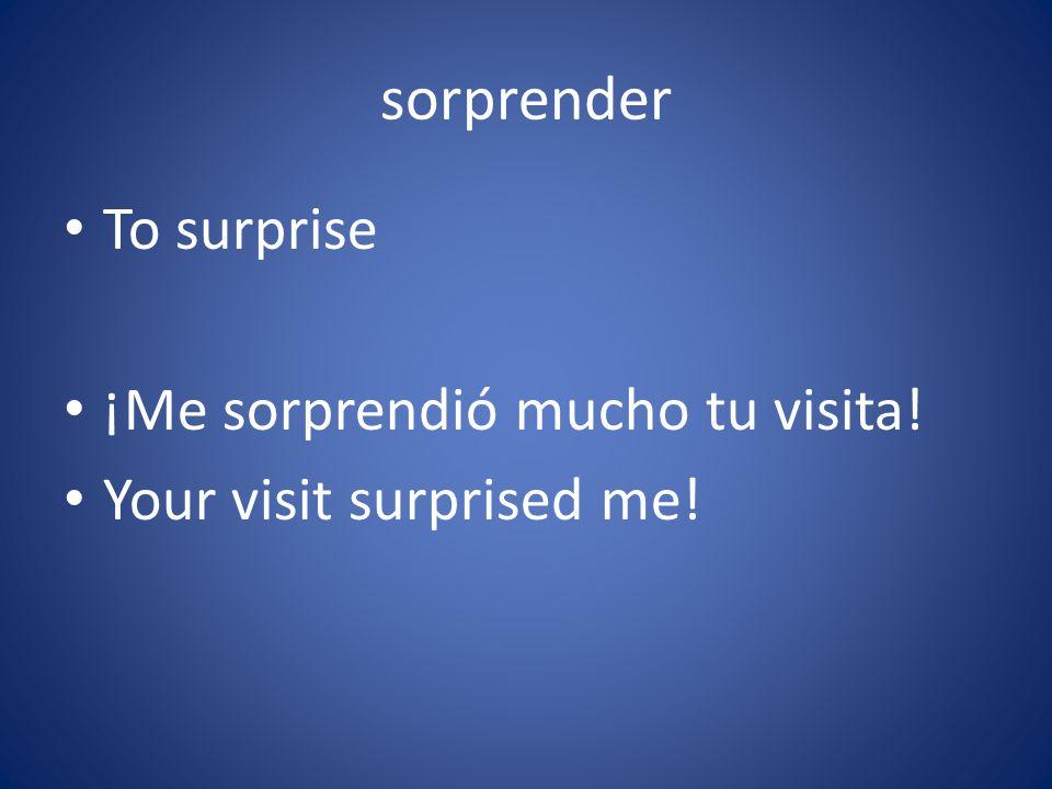sorprender To surprise ¡Me sorprendió mucho tu visita!