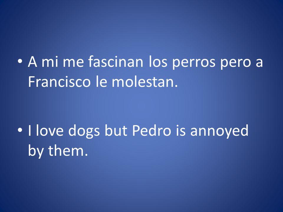 A mi me fascinan los perros pero a Francisco le molestan.