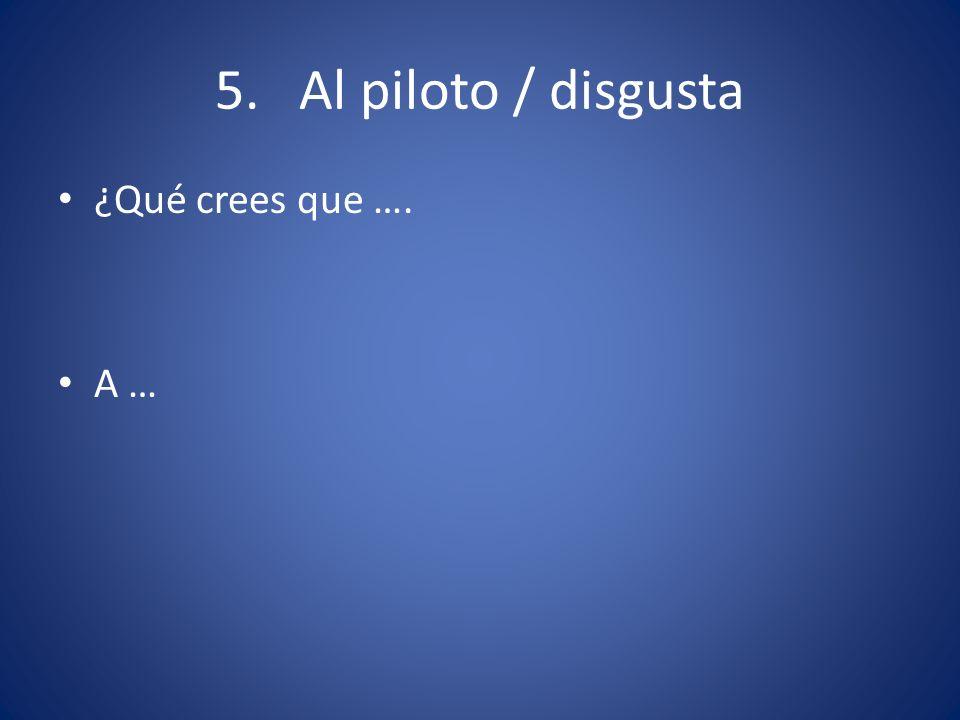 5. Al piloto / disgusta ¿Qué crees que …. A …