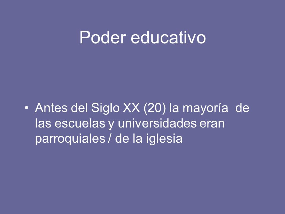 Poder educativo Antes del Siglo XX (20) la mayoría de las escuelas y universidades eran parroquiales / de la iglesia.
