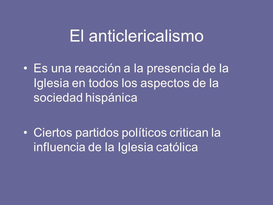 El anticlericalismo Es una reacción a la presencia de la Iglesia en todos los aspectos de la sociedad hispánica.