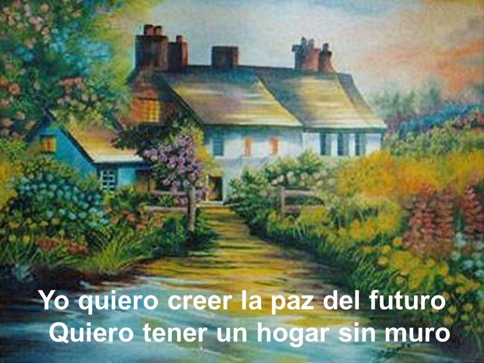 Yo quiero creer la paz del futuro Quiero tener un hogar sin muro