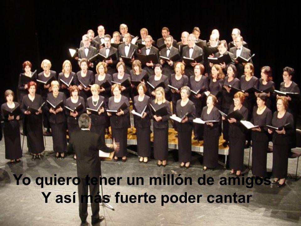 Yo quiero tener un millón de amigos Y así más fuerte poder cantar