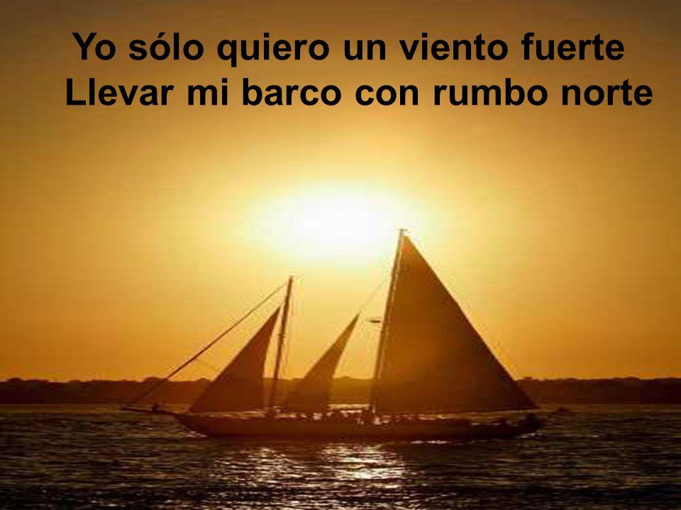 Yo sólo quiero un viento fuerte Llevar mi barco con rumbo norte