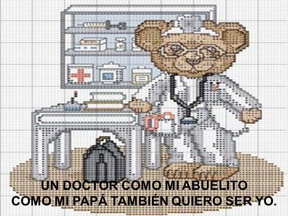 UN DOCTOR COMO MI ABUELITO COMO MI PAPÁ TAMBIÉN QUIERO SER YO.