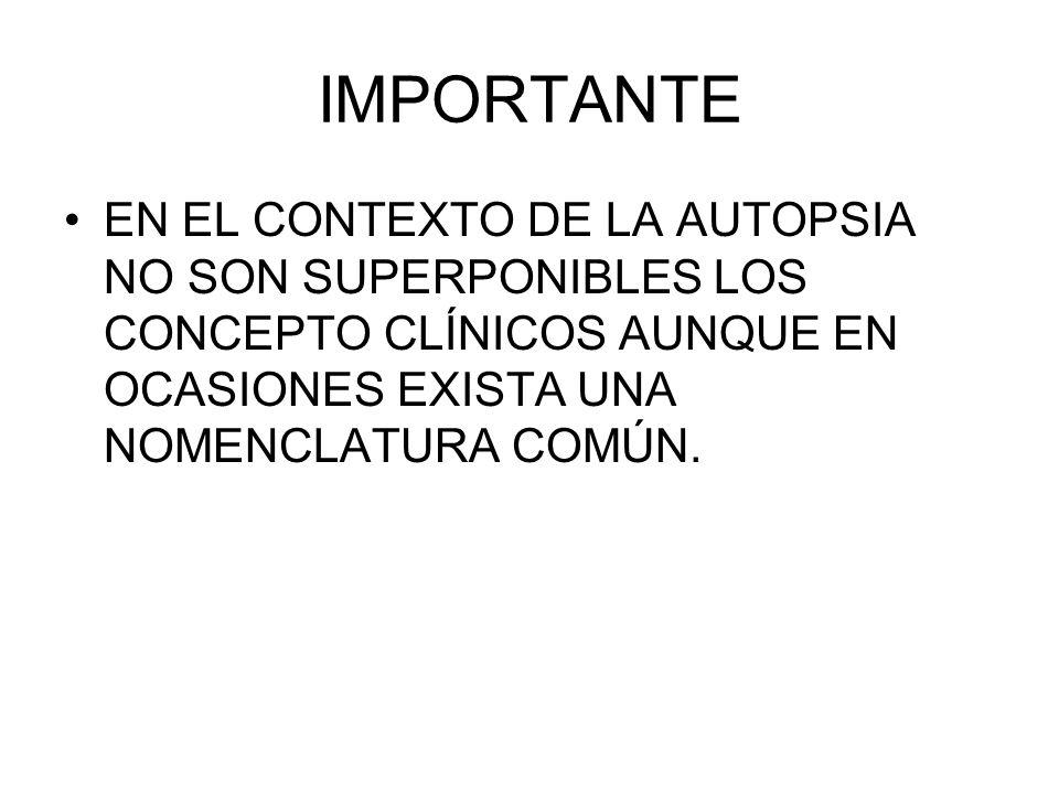 IMPORTANTEEN EL CONTEXTO DE LA AUTOPSIA NO SON SUPERPONIBLES LOS CONCEPTO CLÍNICOS AUNQUE EN OCASIONES EXISTA UNA NOMENCLATURA COMÚN.