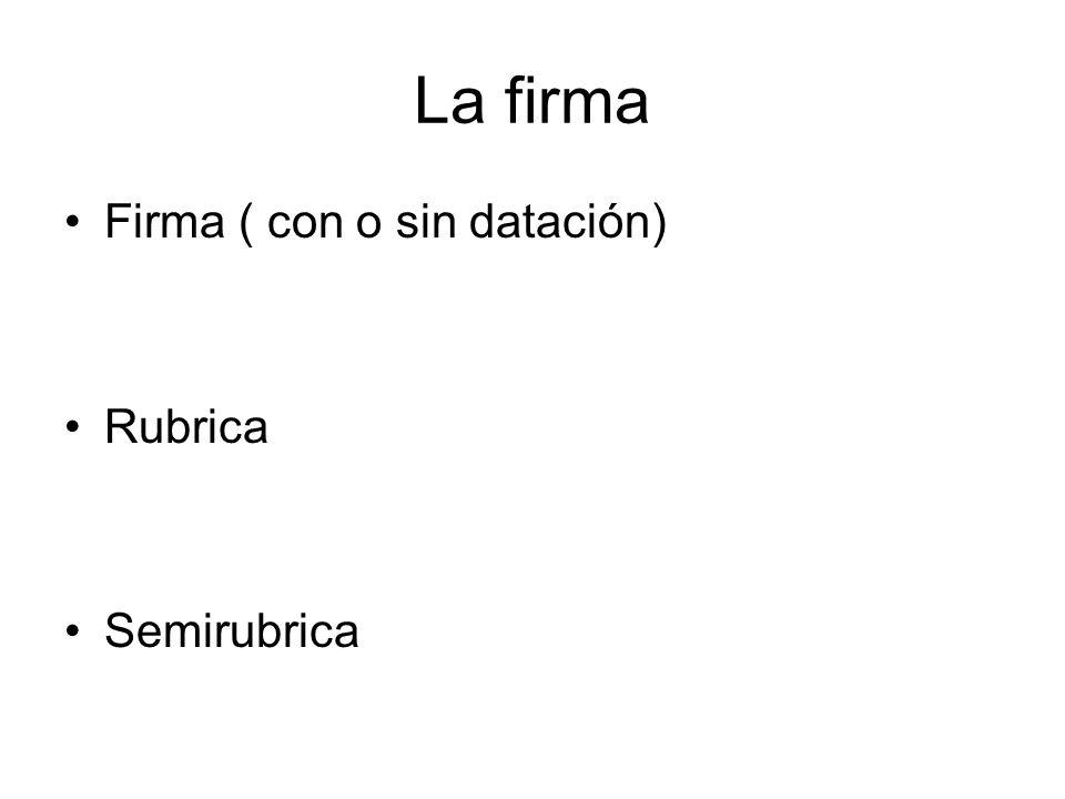 La firma Firma ( con o sin datación) Rubrica Semirubrica
