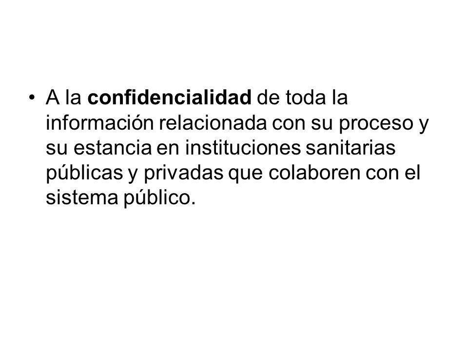 A la confidencialidad de toda la información relacionada con su proceso y su estancia en instituciones sanitarias públicas y privadas que colaboren con el sistema público.