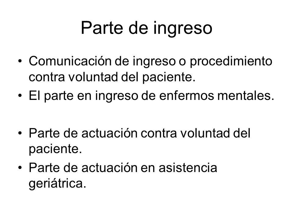 Parte de ingreso Comunicación de ingreso o procedimiento contra voluntad del paciente. El parte en ingreso de enfermos mentales.