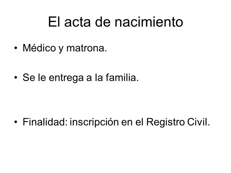 El acta de nacimiento Médico y matrona. Se le entrega a la familia.