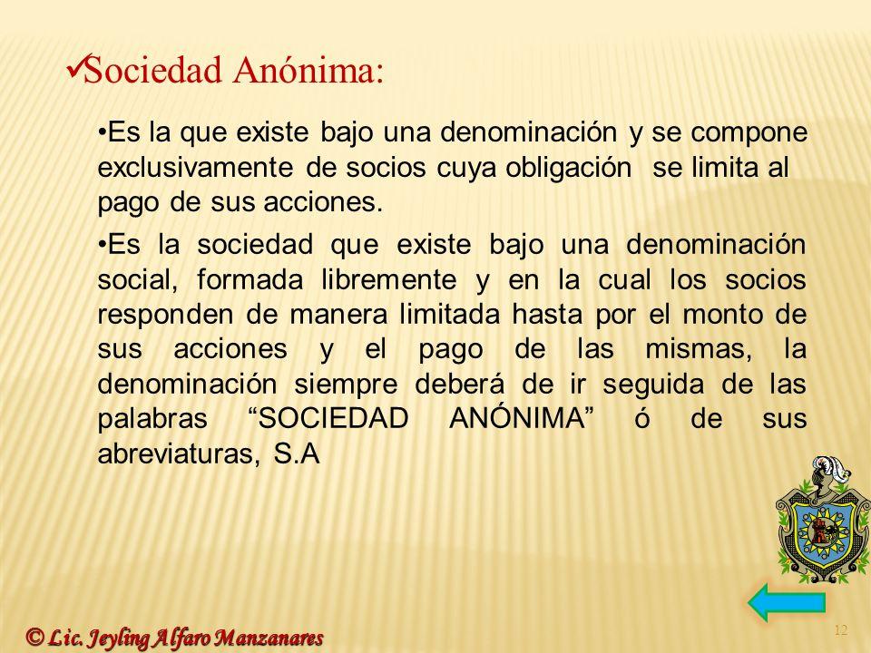 Sociedad Anónima:Es la que existe bajo una denominación y se compone exclusivamente de socios cuya obligación se limita al pago de sus acciones.