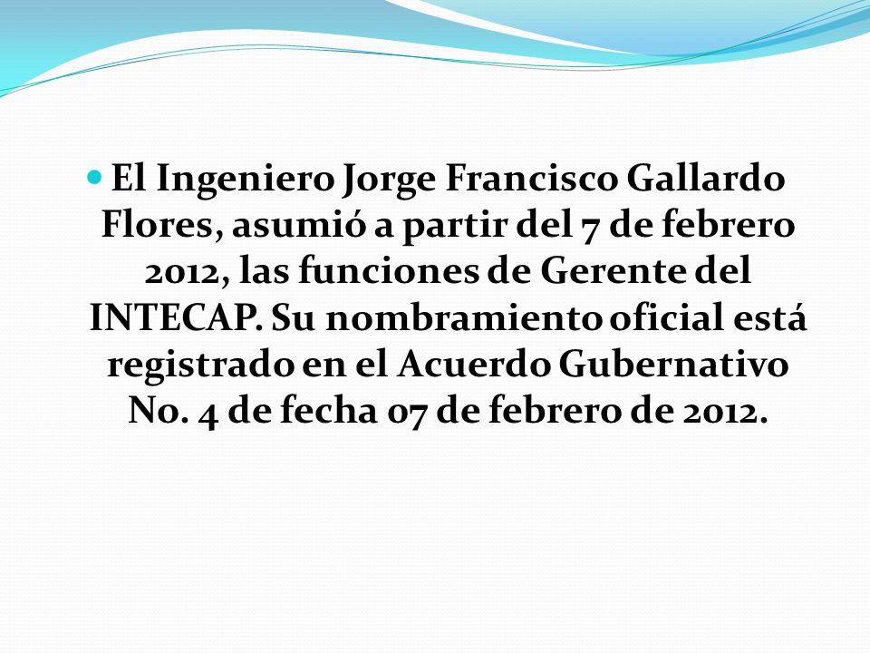 El Ingeniero Jorge Francisco Gallardo Flores, asumió a partir del 7 de febrero 2012, las funciones de Gerente del INTECAP.