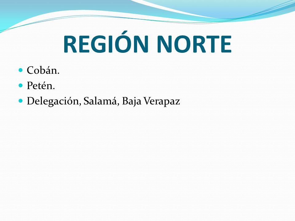 REGIÓN NORTE Cobán. Petén. Delegación, Salamá, Baja Verapaz