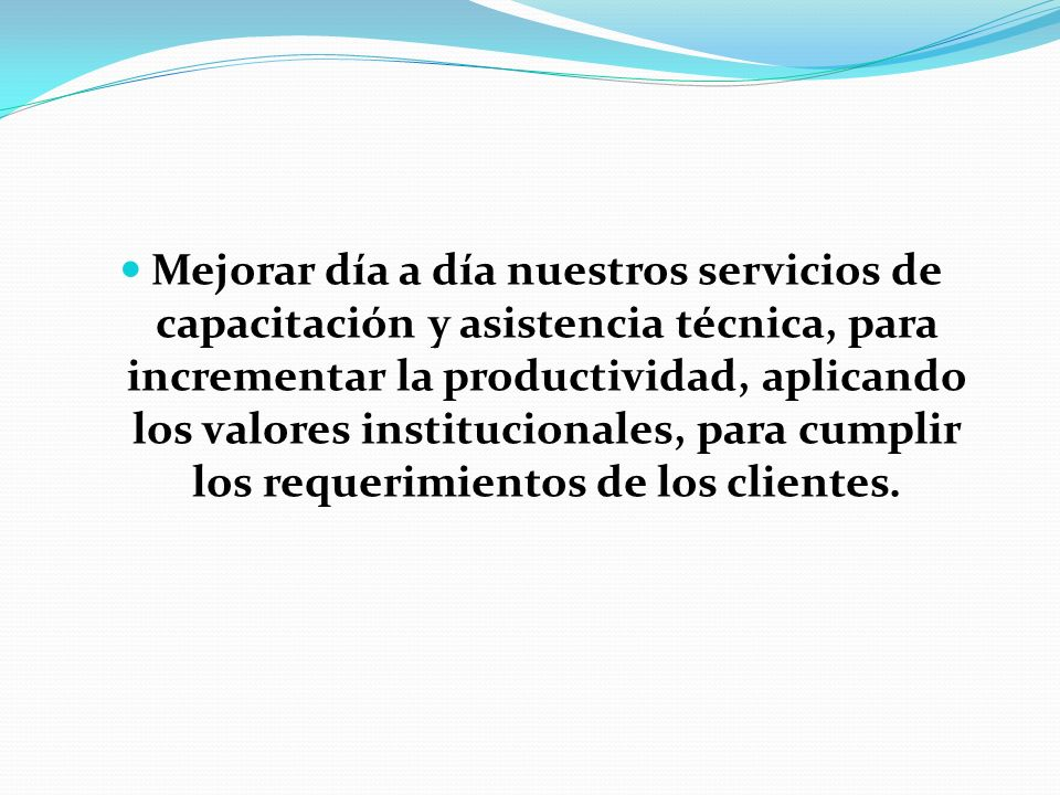 Mejorar día a día nuestros servicios de capacitación y asistencia técnica, para incrementar la productividad, aplicando los valores institucionales, para cumplir los requerimientos de los clientes.