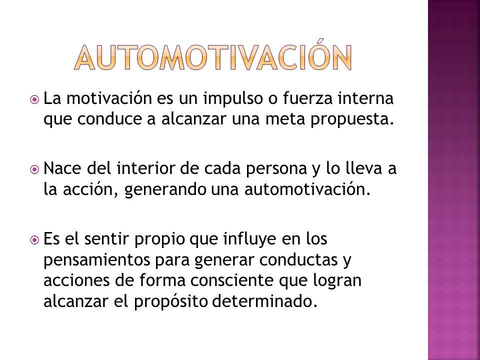 AUTOMOTIVACIÓN La motivación es un impulso o fuerza interna que conduce a alcanzar una meta propuesta.