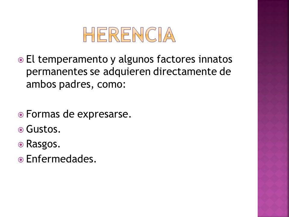 HERENCIA El temperamento y algunos factores innatos permanentes se adquieren directamente de ambos padres, como: