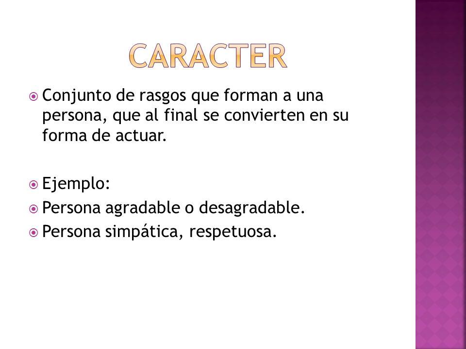 CARACTER Conjunto de rasgos que forman a una persona, que al final se convierten en su forma de actuar.