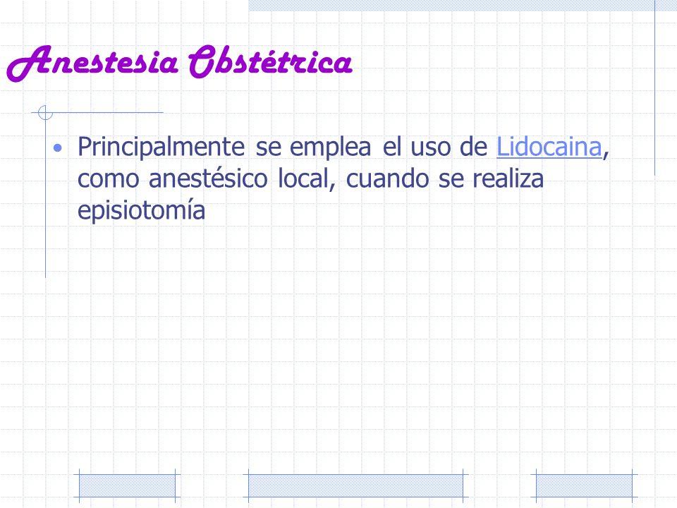 Anestesia ObstétricaPrincipalmente se emplea el uso de Lidocaina, como anestésico local, cuando se realiza episiotomía.