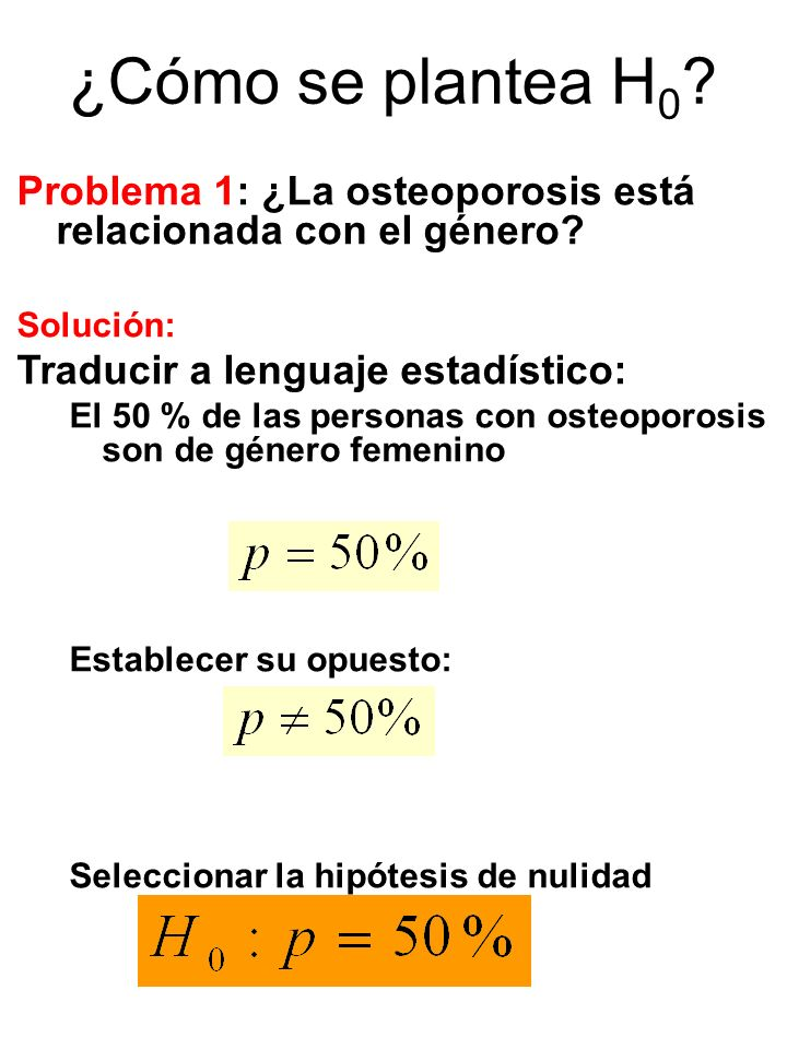 ¿Cómo se plantea H0 Problema 1: ¿La osteoporosis está relacionada con el género Solución: Traducir a lenguaje estadístico: