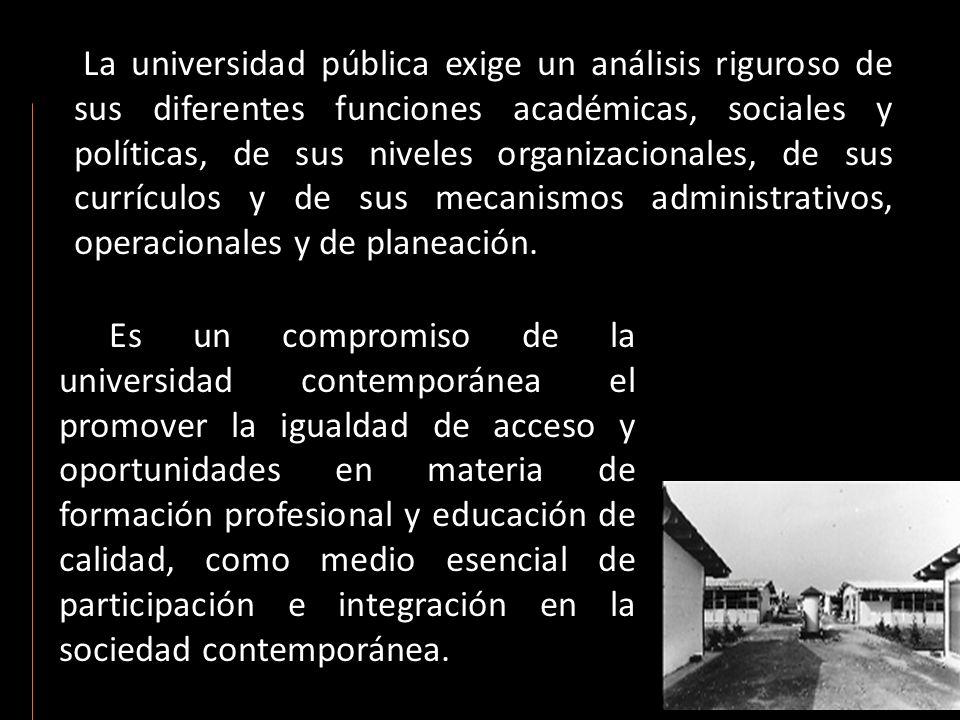 La universidad pública exige un análisis riguroso de sus diferentes funciones académicas, sociales y políticas, de sus niveles organizacionales, de sus currículos y de sus mecanismos administrativos, operacionales y de planeación.