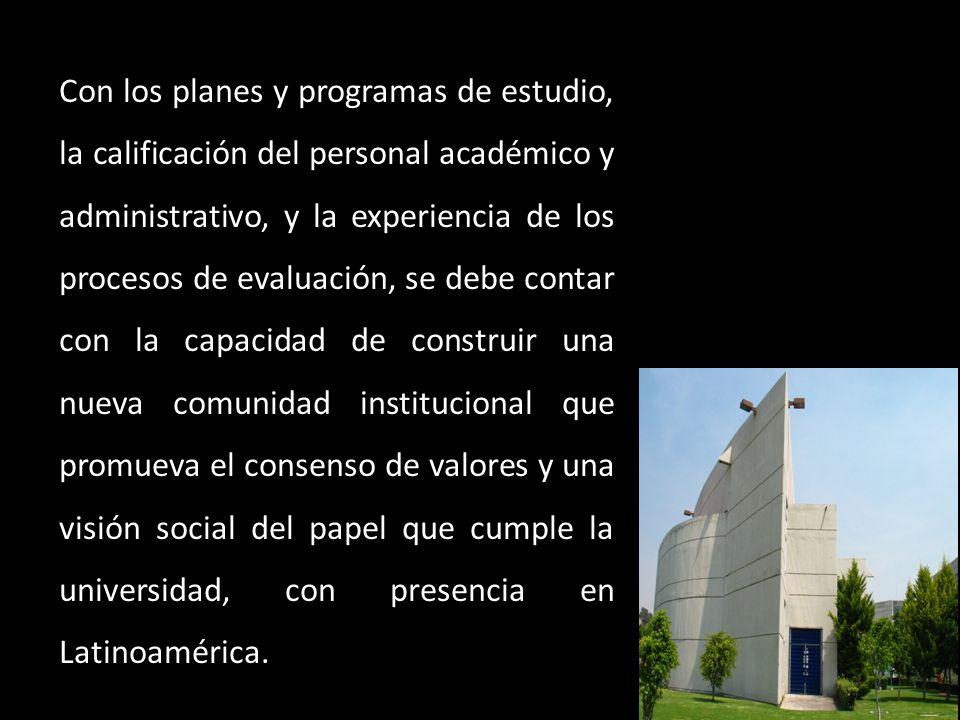 Con los planes y programas de estudio, la calificación del personal académico y administrativo, y la experiencia de los procesos de evaluación, se debe contar con la capacidad de construir una nueva comunidad institucional que promueva el consenso de valores y una visión social del papel que cumple la universidad, con presencia en Latinoamérica.