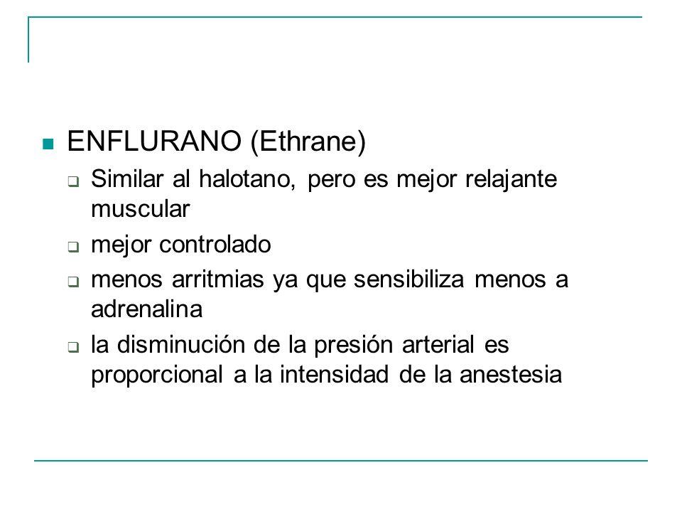 ENFLURANO (Ethrane) Similar al halotano, pero es mejor relajante muscular. mejor controlado. menos arritmias ya que sensibiliza menos a adrenalina.