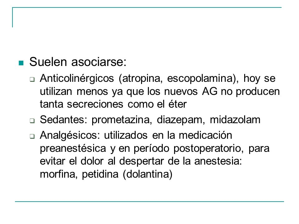 Suelen asociarse: Anticolinérgicos (atropina, escopolamina), hoy se utilizan menos ya que los nuevos AG no producen tanta secreciones como el éter.