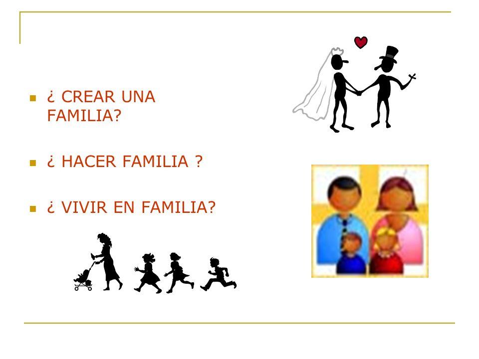 ¿ CREAR UNA FAMILIA ¿ HACER FAMILIA ¿ VIVIR EN FAMILIA
