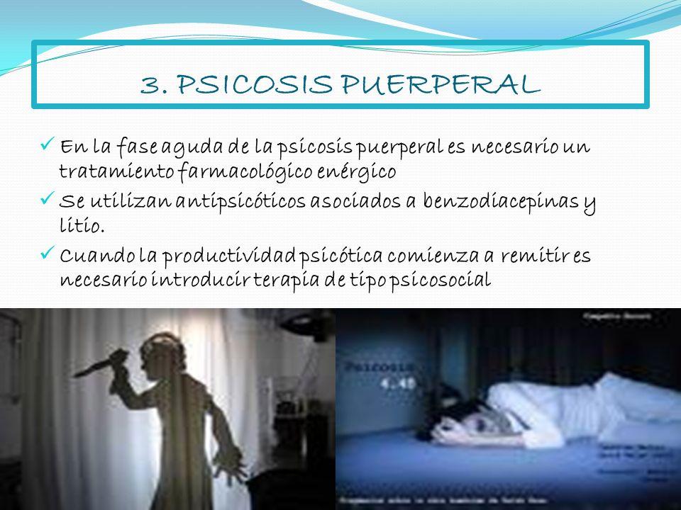 3. PSICOSIS PUERPERAL En la fase aguda de la psicosis puerperal es necesario un tratamiento farmacológico enérgico.