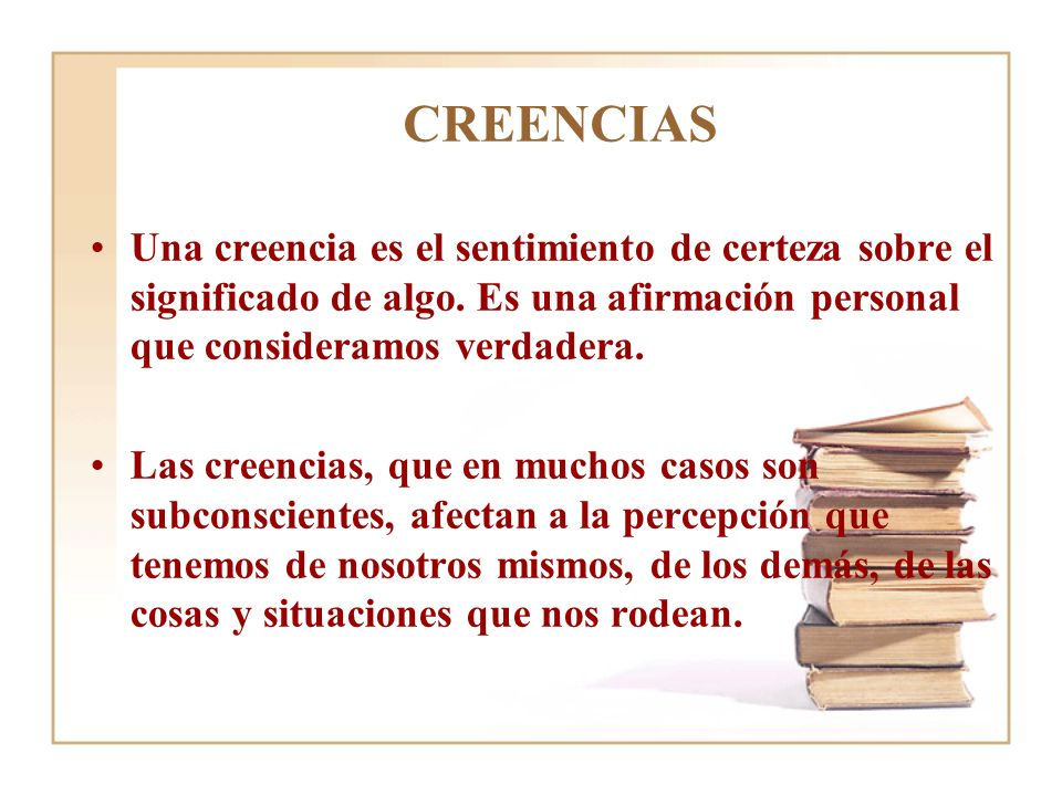 CREENCIAS Una creencia es el sentimiento de certeza sobre el significado de algo. Es una afirmación personal que consideramos verdadera.