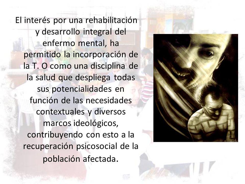 El interés por una rehabilitación y desarrollo integral del enfermo mental, ha permitido la incorporación de la T.
