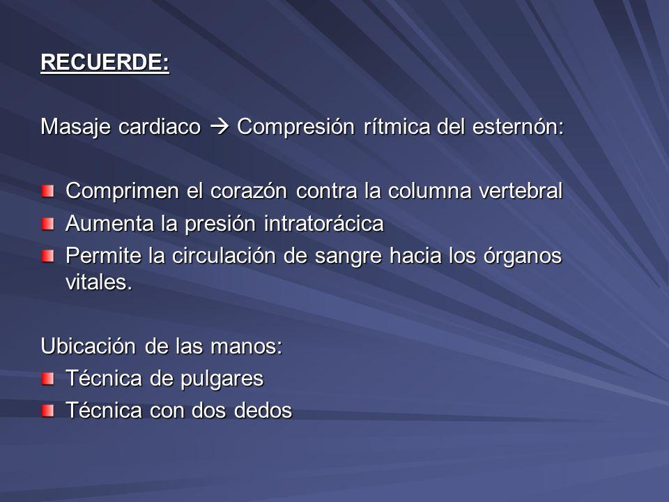RECUERDE: Masaje cardiaco  Compresión rítmica del esternón: Comprimen el corazón contra la columna vertebral.