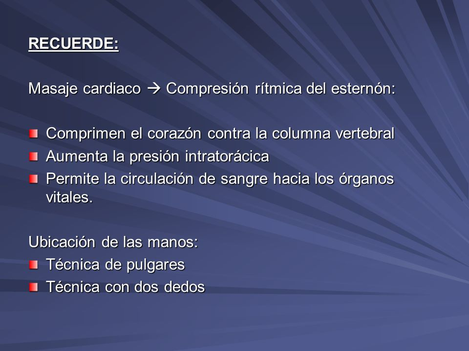 RECUERDE:Masaje cardiaco  Compresión rítmica del esternón: Comprimen el corazón contra la columna vertebral.