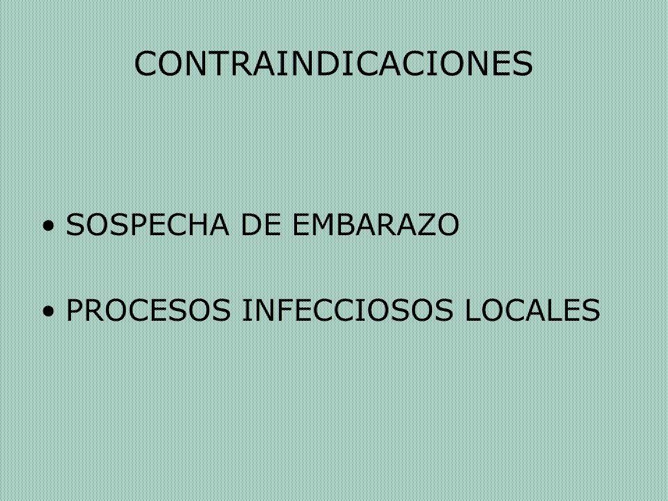 CONTRAINDICACIONES SOSPECHA DE EMBARAZO PROCESOS INFECCIOSOS LOCALES