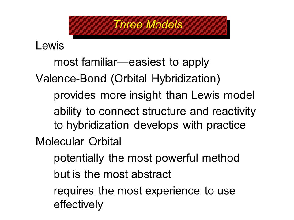 Three Models Lewis. most familiar—easiest to apply. Valence-Bond (Orbital Hybridization) provides more insight than Lewis model.