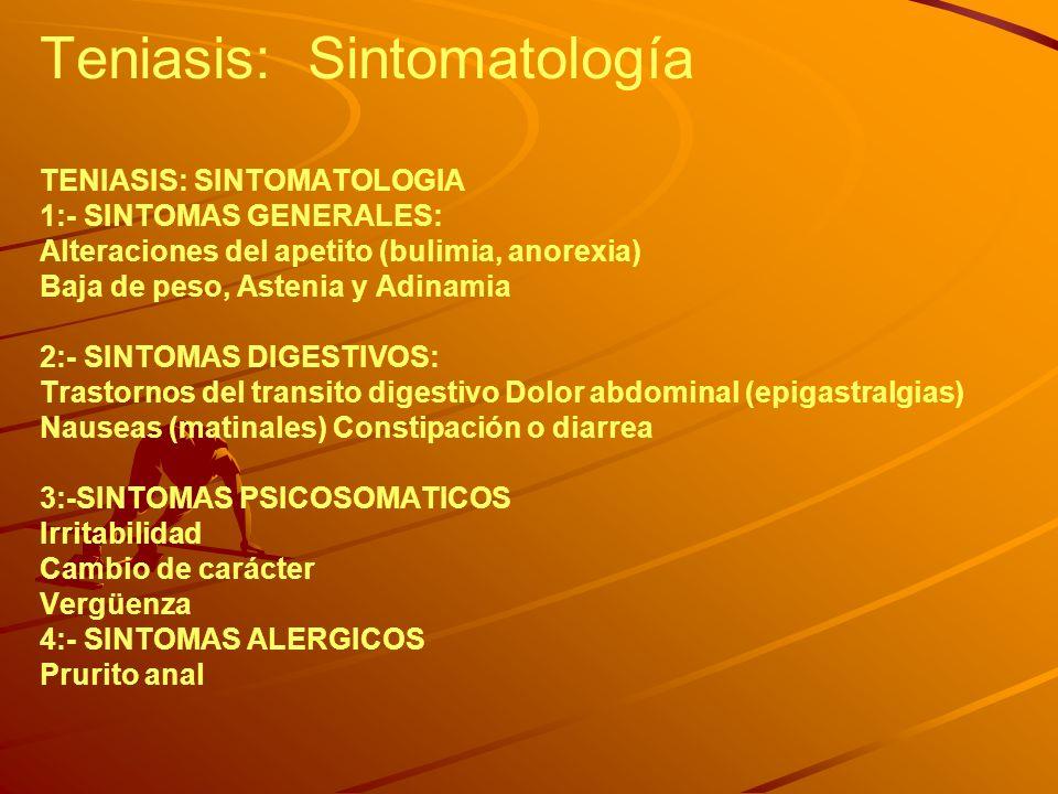Teniasis: Sintomatología TENIASIS: SINTOMATOLOGIA 1:- SINTOMAS GENERALES: Alteraciones del apetito (bulimia, anorexia) Baja de peso, Astenia y Adinamia 2:- SINTOMAS DIGESTIVOS: Trastornos del transito digestivo Dolor abdominal (epigastralgias) Nauseas (matinales) Constipación o diarrea 3:-SINTOMAS PSICOSOMATICOS Irritabilidad Cambio de carácter Vergüenza 4:- SINTOMAS ALERGICOS Prurito anal