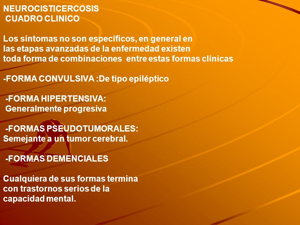 NEUROCISTICERCOSIS CUADRO CLINICO Los síntomas no son específicos, en general en las etapas avanzadas de la enfermedad existen toda forma de combinaciones entre estas formas clínicas -FORMA CONVULSIVA :De tipo epiléptico -FORMA HIPERTENSIVA: Generalmente progresiva -FORMAS PSEUDOTUMORALES: Semejante a un tumor cerebral.