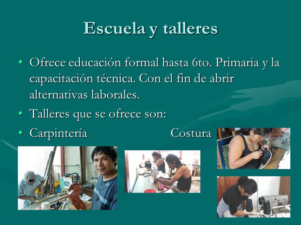 Escuela y talleresOfrece educación formal hasta 6to. Primaria y la capacitación técnica. Con el fin de abrir alternativas laborales.
