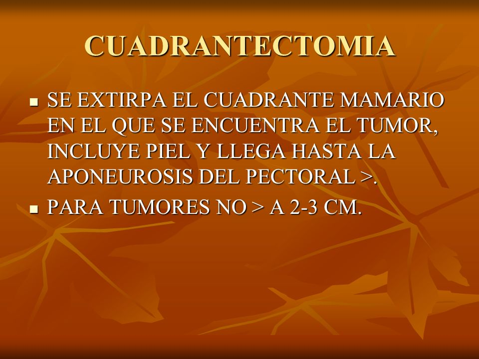 CUADRANTECTOMIA SE EXTIRPA EL CUADRANTE MAMARIO EN EL QUE SE ENCUENTRA EL TUMOR, INCLUYE PIEL Y LLEGA HASTA LA APONEUROSIS DEL PECTORAL >.