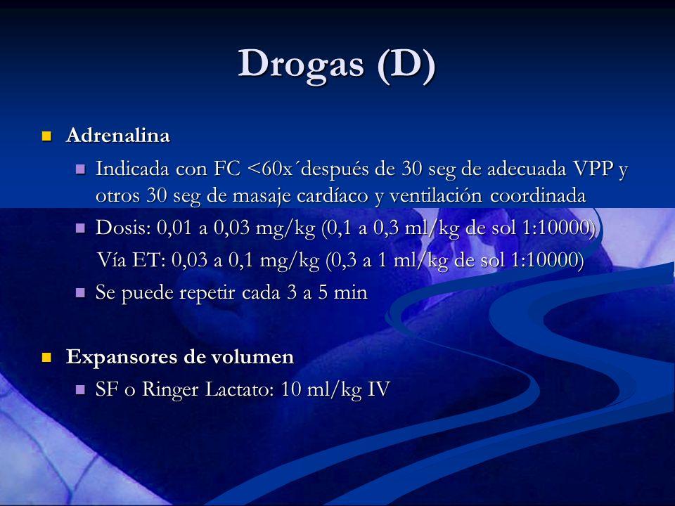 Drogas (D) Adrenalina. Indicada con FC <60x´después de 30 seg de adecuada VPP y otros 30 seg de masaje cardíaco y ventilación coordinada.
