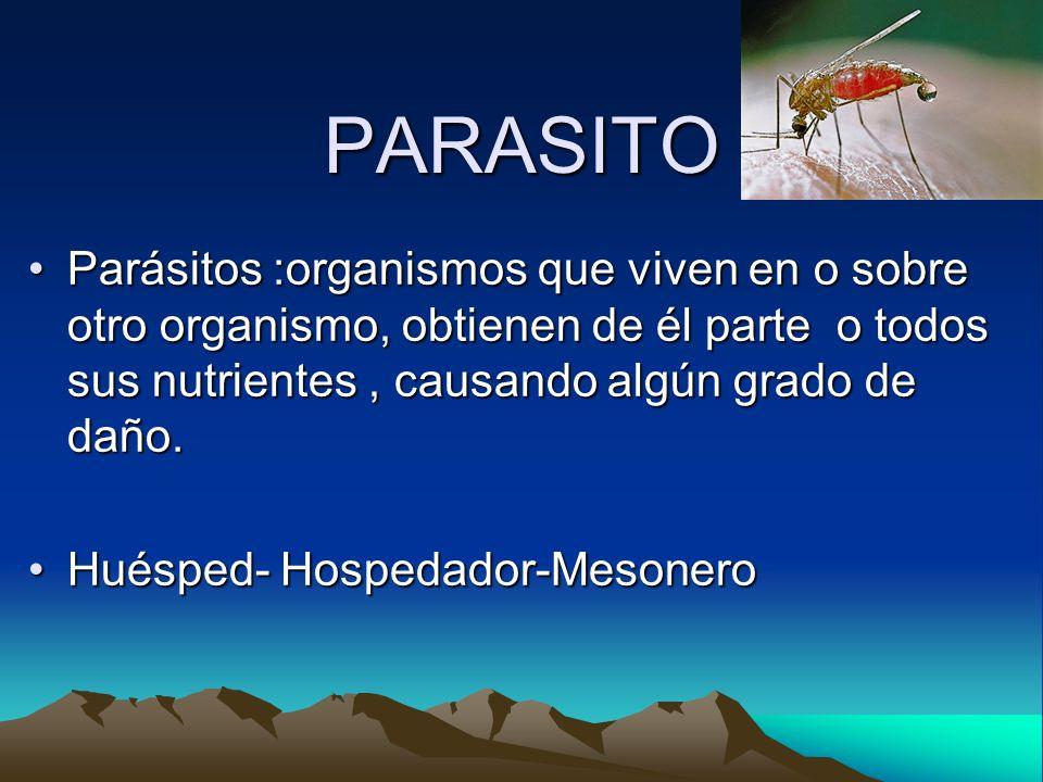 PARASITOParásitos :organismos que viven en o sobre otro organismo, obtienen de él parte o todos sus nutrientes , causando algún grado de daño.