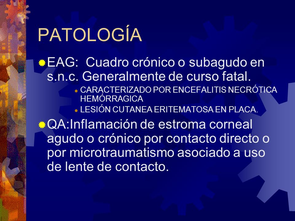 PATOLOGÍAEAG: Cuadro crónico o subagudo en s.n.c. Generalmente de curso fatal. CARACTERIZADO POR ENCEFALITIS NECRÓTICA HEMÓRRAGICA.