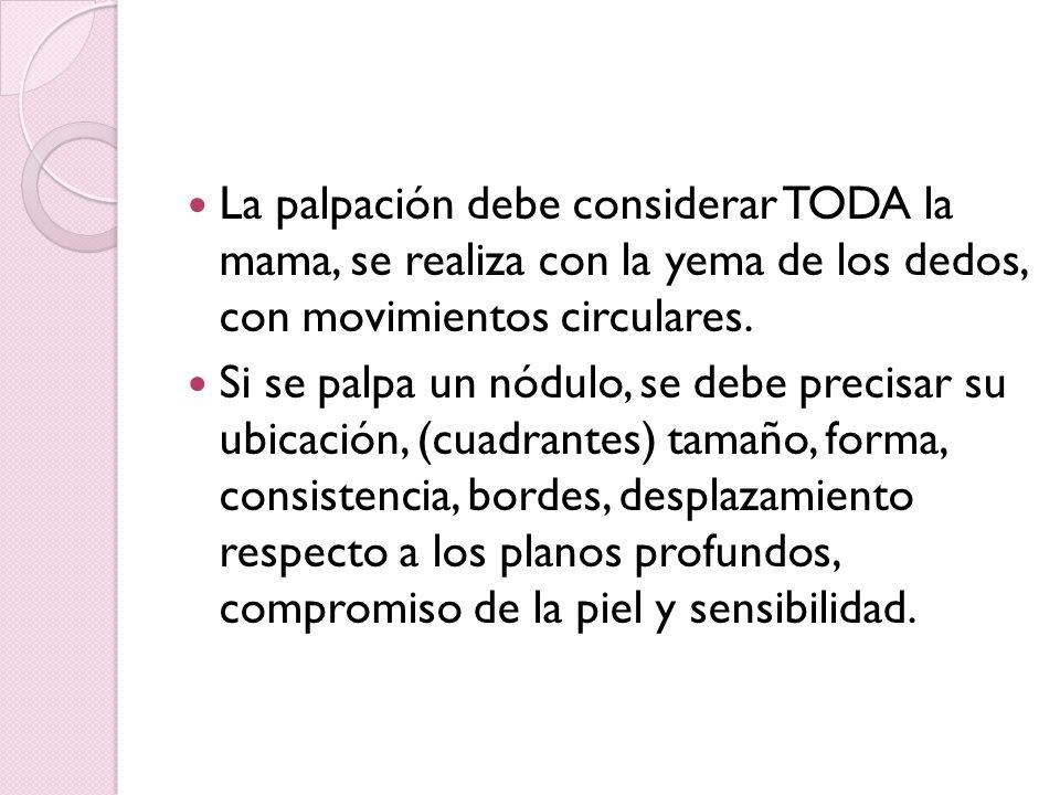 La palpación debe considerar TODA la mama, se realiza con la yema de los dedos, con movimientos circulares.
