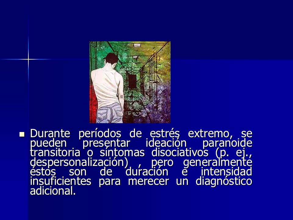 Durante períodos de estrés extremo, se pueden presentar ideación paranoide transitoria o síntomas disociativos (p.